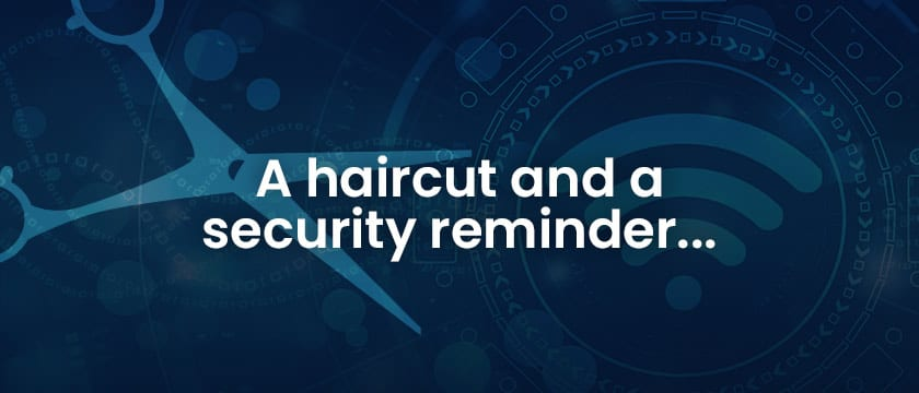 A haircut and a security reminder